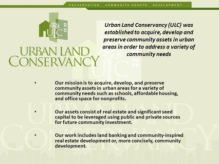 Our mission is to acquire, develop, and preserve community assets in urban areas for a variety of community needs such as schools, affordable housing,