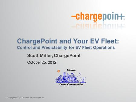 Copyright © 2012 Coulomb Technologies, Inc. ChargePoint and Your EV Fleet: Control and Predictability for EV Fleet Operations October 25, 2012 Scott Miller,