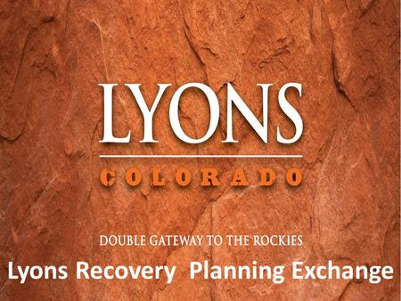 Lyons Recovery Planning Exchange. Agenda PART I: UPDATE – WHERE WE ARE, WHERE WE ARE HEADED Welcome – 5 min Kirk Udovich, Lyons Mayor Pro Tem Summary.