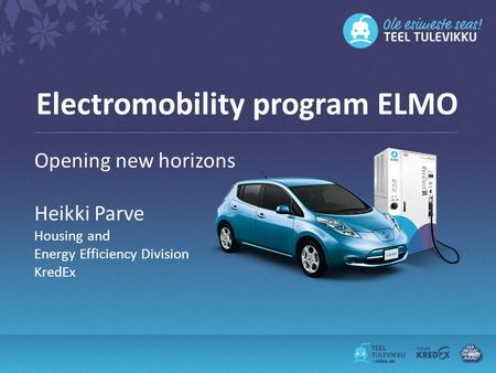Electromobility program ELMO Opening new horizons Heikki Parve Housing and Energy Efficiency Division KredEx.