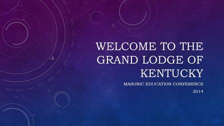 WELCOME TO THE GRAND LODGE OF KENTUCKY MASONIC EDUCATION CONFERENCE 2014.