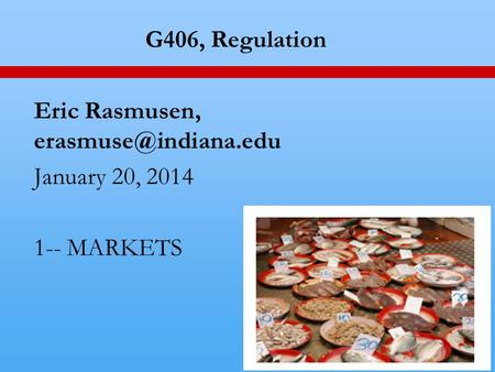 1 G406, Regulation Eric Rasmusen, January 20, 2014 1-- MARKETS.