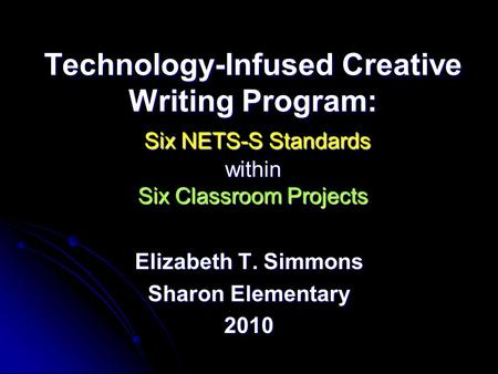 Technology-Infused Creative Writing Program: Six NETS-S Standards within Six Classroom Projects Elizabeth T. Simmons Sharon Elementary 2010.
