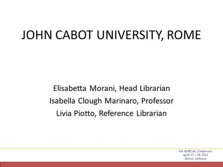 JOHN CABOT UNIVERSITY, ROME Elisabetta Morani, Head Librarian Isabella Clough Marinaro, Professor Livia Piotto, Reference Librarian 8th AMICAL Conference.