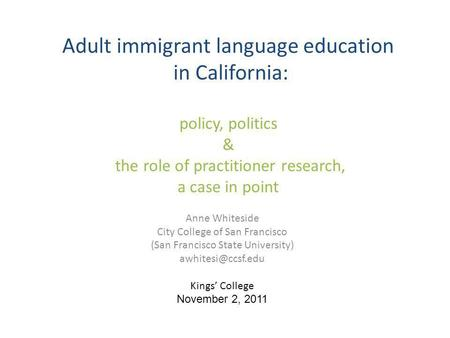 Adult immigrant language education in California: policy, politics & the role of practitioner research, a case in point Anne Whiteside City College of.