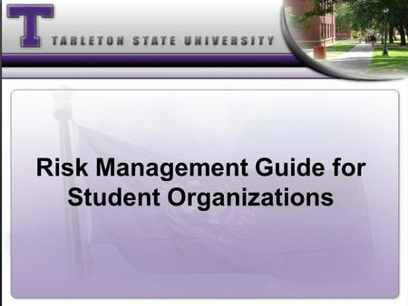 Risk Management Guide for Student Organizations. What Will I Learn from the Training? Understand the requirements of House Bill 2639 Ability to define.