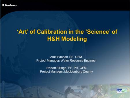 Art of Calibration in the Science of H&H Modeling Amit Sachan, PE, CFM, Project Manager/ Water Resource Engineer Robert Billings, PE, PH, CFM Project Manager,