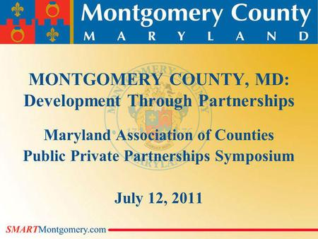 MONTGOMERY COUNTY, MD: Development Through Partnerships Maryland Association of Counties Public Private Partnerships Symposium July 12, 2011.