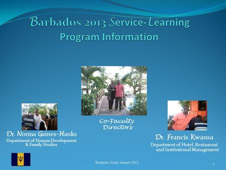 D r. N orma G aines- H anks Department of Human Development & Family Studies Barbados Study Abroad 2013 1 Co-Faculty Directors D r. F rancis K wansa Department.
