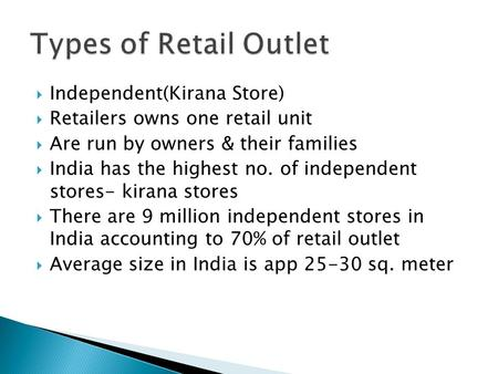Independent(Kirana Store) Retailers owns one retail unit Are run by owners & their families India has the highest no. of independent stores- kirana stores.