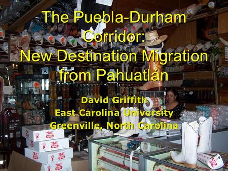 The Puebla-Durham Corridor: New Destination Migration from Pahuatlán David Griffith East Carolina University Greenville, North Carolina.