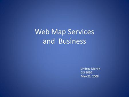 Web Map Services and Business Lindsey Martin CIS 2010 May 21, 2008.