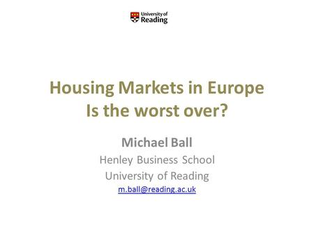 Housing Markets in Europe Is the worst over? Michael Ball Henley Business School University of Reading