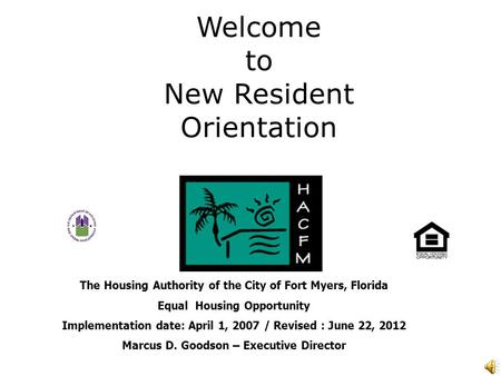 Welcome to New Resident Orientation The Housing Authority of the City of Fort Myers, Florida Equal Housing Opportunity Implementation date: April 1, 2007.