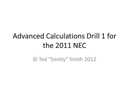 Advanced Calculations Drill 1 for the 2011 NEC © Ted Smitty Smith 2012.