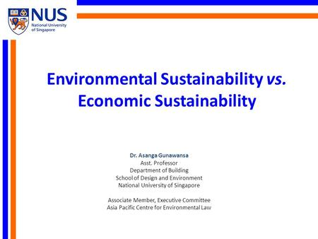 Environmental Sustainability vs. Economic Sustainability Dr. Asanga Gunawansa Asst. Professor Department of Building School of Design and Environment National.