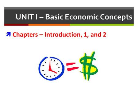 UNIT I – Basic Economic Concepts Chapters – Introduction, 1, and 2.