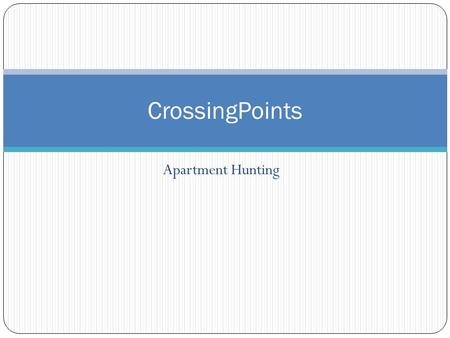 Apartment Hunting CrossingPoints. What are the big ideas? What city do I want to live in? What part of that city would I like to live in? What size apartment.