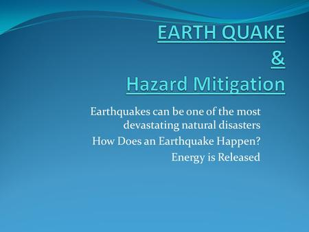 Earthquakes can be one of the most devastating natural disasters How Does an Earthquake Happen? Energy is Released.