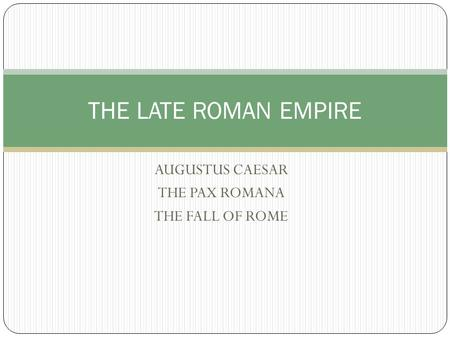 AUGUSTUS CAESAR THE PAX ROMANA THE FALL OF ROME THE LATE ROMAN EMPIRE.