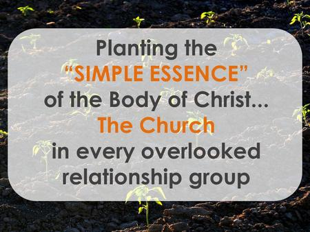 Planting the SIMPLE ESSENCE of the Body of Christ... The Church in every overlooked relationship group.