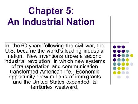Chapter 5: An Industrial Nation In the 60 years following the civil war, the U.S. became the worlds leading industrial nation. New inventions drove a second.