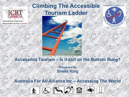 Accessible Tourism – Is it still on the Bottom Rung? Presented by Sheila King Australia For All Alliance Inc – Accessing The World Climbing The Accessible.