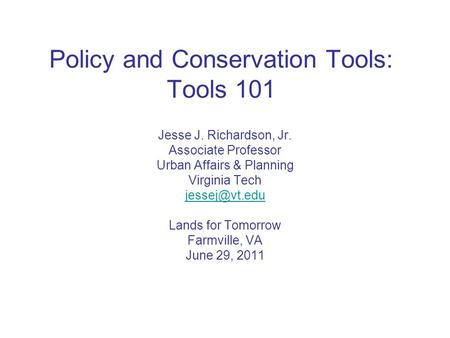Policy and Conservation Tools: Tools 101 Jesse J. Richardson, Jr. Associate Professor Urban Affairs & Planning Virginia Tech Lands for Tomorrow.