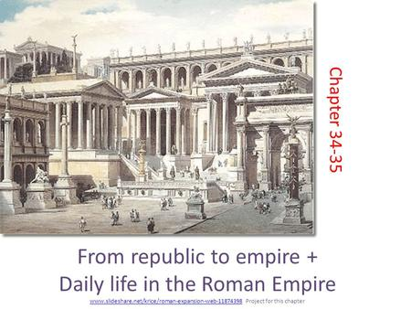 From republic to empire + Daily life in the Roman Empire www.slideshare.net/krice/roman-expansion-web-11874398 Project for this chapter www.slideshare.net/krice/roman-expansion-web-11874398.