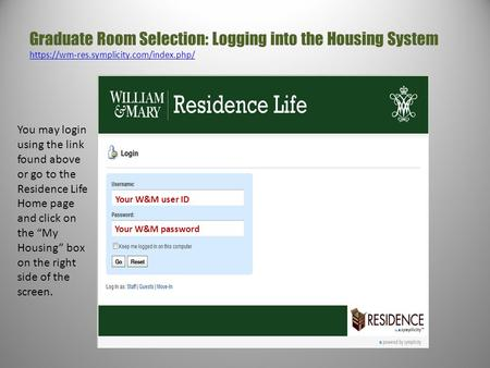 Graduate Room Selection: Logging into the Housing System https://wm-res.symplicity.com/index.php/ https://wm-res.symplicity.com/index.php/ Your W&M user.
