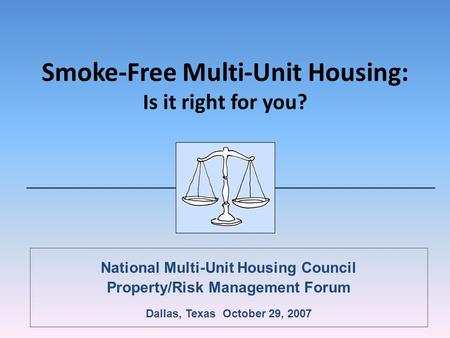 Smoke-Free Multi-Unit Housing: Is it right for you? National Multi-Unit Housing Council Property/Risk Management Forum Dallas, Texas October 29, 2007.