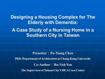 Designing a Housing Complex for The Elderly with Dementia: A Case Study of a Nursing Home in a Southern City in Taiwan Presenter Po-Tsung Chen PhD; Department.