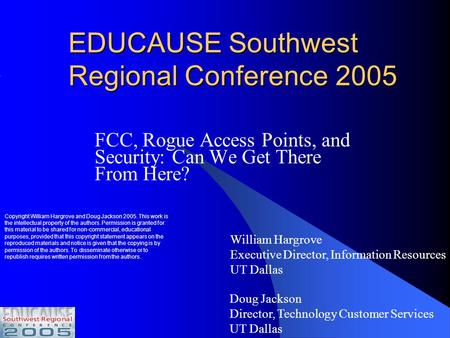 EDUCAUSE Southwest Regional Conference 2005 FCC, Rogue Access Points, and Security: Can We Get There From Here? Doug Jackson Director, Technology Customer.
