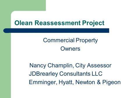 Olean Reassessment Project Commercial Property Owners Nancy Champlin, City Assessor JDBrearley Consultants LLC Emminger, Hyatt, Newton & Pigeon.