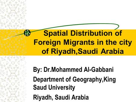 Spatial Distribution of Foreign Migrants in the city of Riyadh,Saudi Arabia By: Dr.Mohammed Al-Gabbani Department of Geography,King Saud University Riyadh,