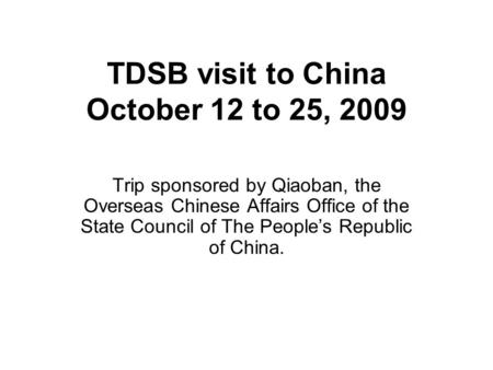 TDSB visit to China October 12 to 25, 2009 Trip sponsored by Qiaoban, the Overseas Chinese Affairs Office of the State Council of The Peoples Republic.