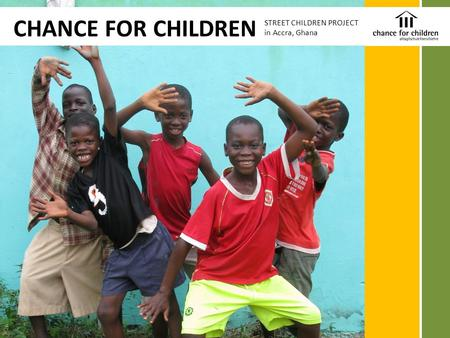 CHANCE FOR CHILDREN STREET CHILDREN PROJECT in Accra, Ghana.