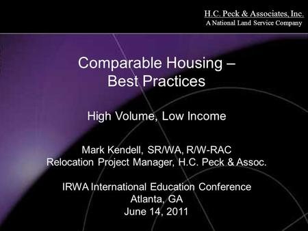 H.C. Peck & Associates, Inc. A National Land Service Company Comparable Housing – Best Practices High Volume, Low Income Mark Kendell, SR/WA, R/W-RAC Relocation.