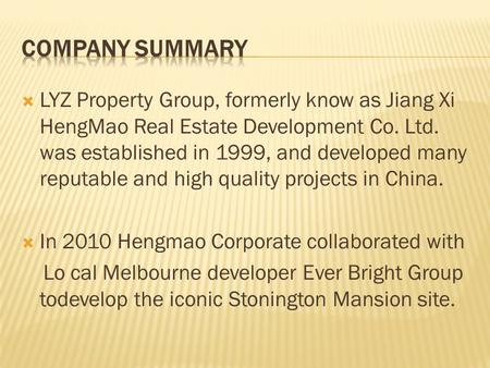 Company Summary LYZ Property Group, formerly know as Jiang Xi HengMao Real Estate Development Co. Ltd. was established in 1999, and developed many reputable.