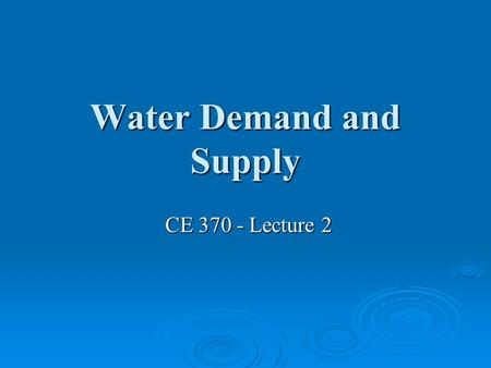 Water Demand and Supply CE 370 - Lecture 2 CE 370 - Lecture 2.