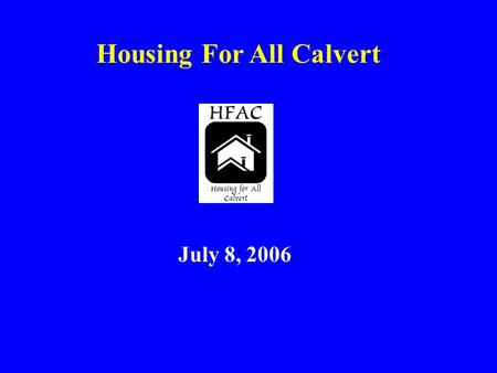 Housing For All Calvert July 8, 2006. Why Are We Here? To explain the language of affordable housing To inform citizens about a serious problem: the lack.