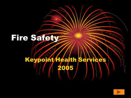 Fire Safety Keypoint Health Services 2005. What is so important? Workplace fires and explosions kill 200 and injure more than 5,000 workers each year.