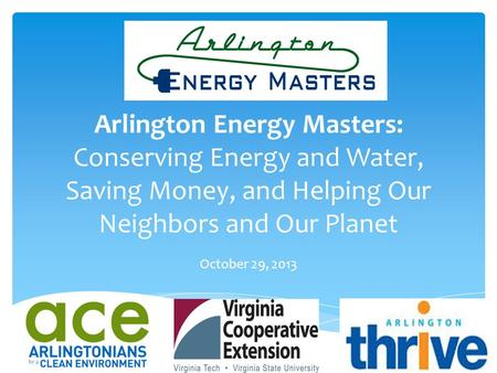 Arlington Energy Masters: Conserving Energy and Water, Saving Money, and Helping Our Neighbors and Our Planet October 29, 2013.