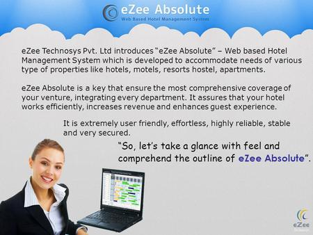 "EZee Technosys Pvt. Ltd introduces ""eZee Absolute"" – Web based Hotel Management System which is developed to accommodate needs of various type of properties."