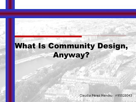 What Is Community Design, Anyway? Claudia Pérez Méndez #95528043.