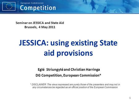 1 JESSICA: using existing State aid provisions Eglé Striungyté and Christian Harringa DG Competition, European Commission* * DISCLAIMER: The views expressed.