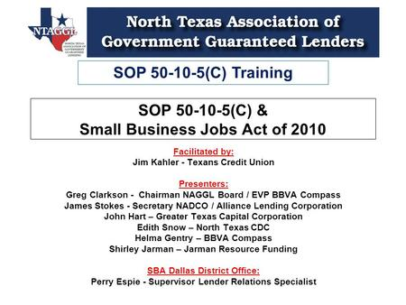 SOP 50-10-5(C) Training SOP 50-10-5(C) & Small Business Jobs Act of 2010 Facilitated by: Jim Kahler - Texans Credit Union Presenters: Greg Clarkson - Chairman.