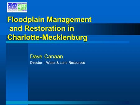 Floodplain Management and Restoration in Charlotte-Mecklenburg Dave Canaan Director – Water & Land Resources.
