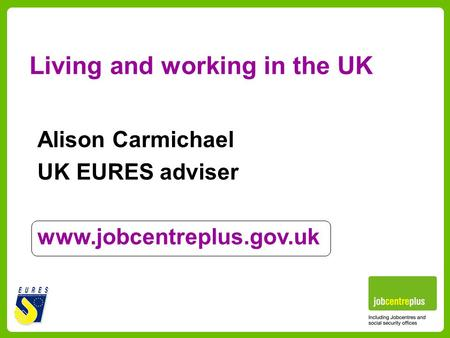 Living and working in the UK Alison Carmichael UK EURES adviser www.jobcentreplus.gov.uk.