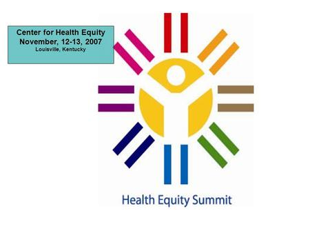 Center for Health Equity November, 12-13, 2007 Louisville, Kentucky.